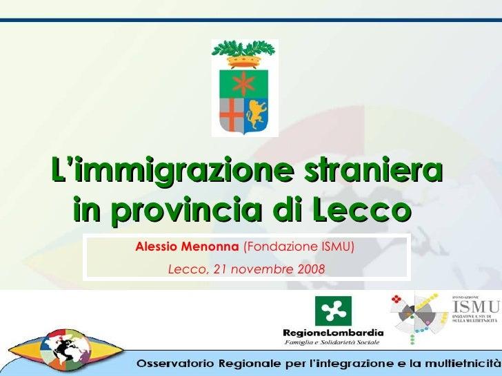 L'immigrazione straniera in provincia di Lecco  Alessio Menonna  (Fondazione ISMU)  Lecco, 21 novembre 2008