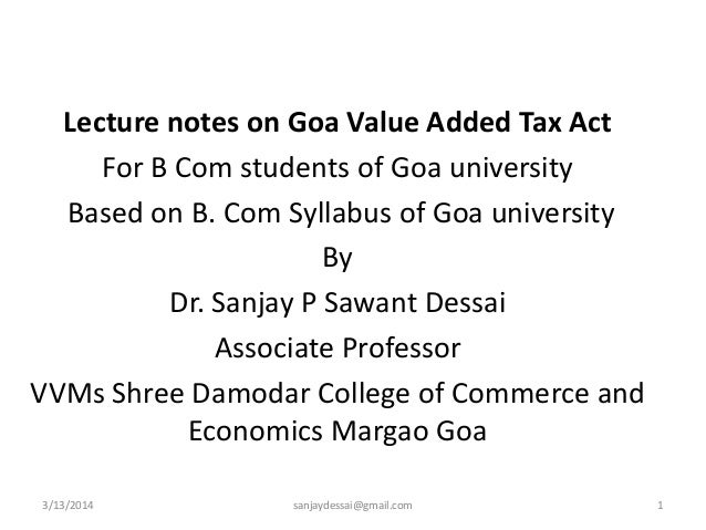 Lecture notes on Goa Value Added Tax Act For B Com students of Goa university Based on B. Com Syllabus of Goa university B...