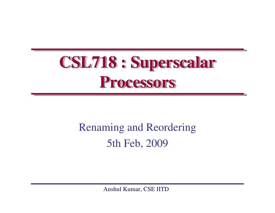 CSL718 : Superscalar     Processors    Renaming and Reordering        5th Feb, 2009         Anshul Kumar, CSE IITD