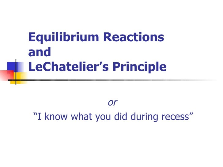 "Equilibrium Reactions  and LeChatelier's Principle or  "" I know what you did during recess"""