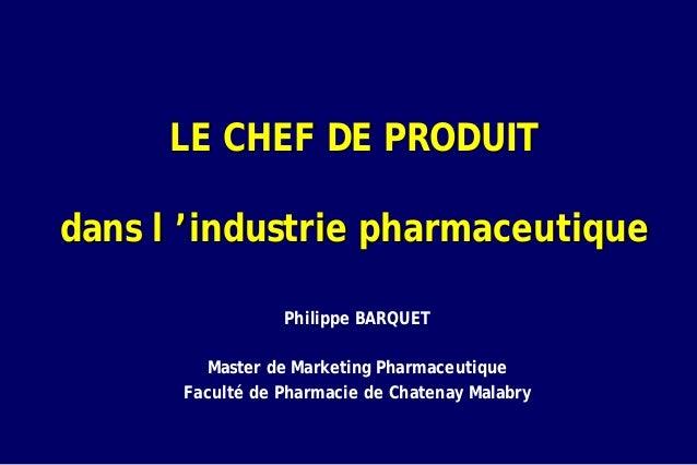 LE CHEF DE PRODUITdans l 'industrie pharmaceutique                 Philippe BARQUET         Master de Marketing Pharmaceut...