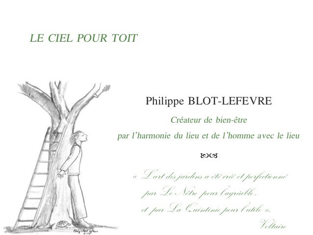 LE CIEL POUR TOIT Philippe BLOT-LEFEVRE Créateur de bien-être par l'harmonie du lieu et de l'homme avec le lieu  1 « L'a...