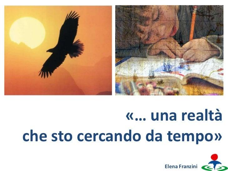 «… una realtàche sto cercando da tempo»                   Elena Franzini
