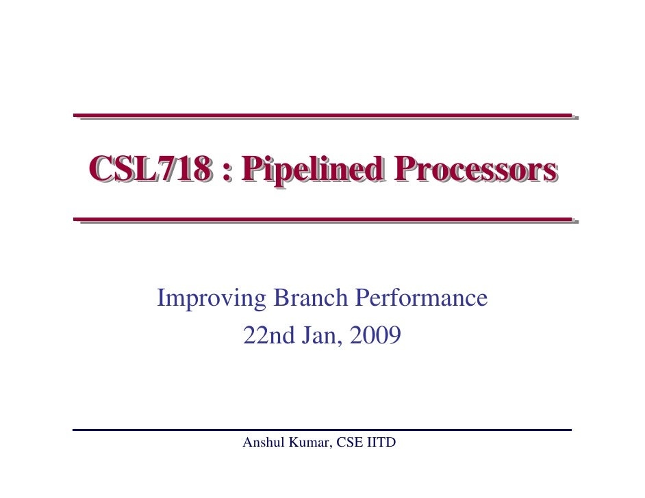 CSL718 : Pipelined Processors       Improving Branch Performance            22nd Jan, 2009              Anshul Kumar, CSE ...