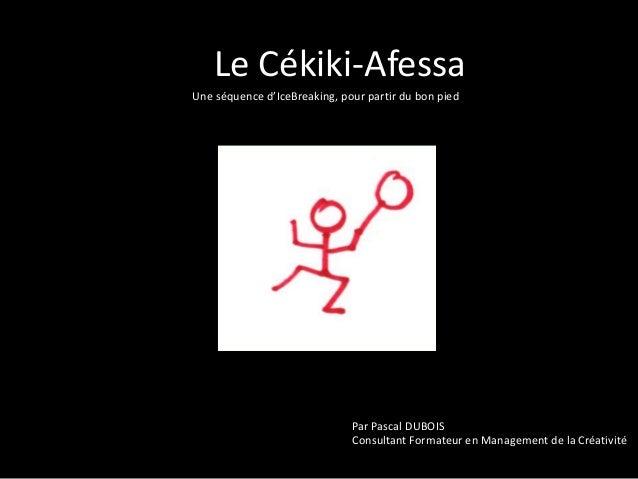 Le Cékiki-Afessa Une séquence d'IceBreaking, pour partir du bon pied  Par Pascal DUBOIS Consultant Formateur en Management...