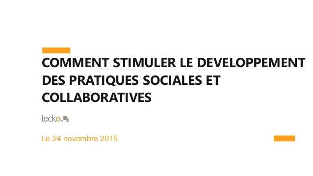 COMMENT STIMULER LE DEVELOPPEMENT DES PRATIQUES SOCIALES ET COLLABORATIVES Le 24 novembre 2015