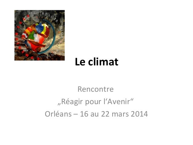"""Le climat Rencontre """"Réagir pour l'Avenir"""" Orléans – 16 au 22 mars 2014"""