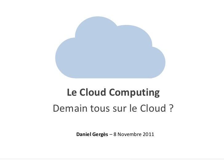 Le Cloud ComputingDemain tous sur le Cloud ?     Daniel Gergès – 8 Novembre 2011