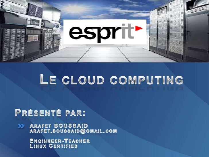 Le cloud computing<br />Présenté par:<br />ArafetBOUSSAID arafet.boussaid@gmail.com<br />Enginneer-Teacher<br />Linux Cert...