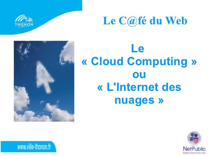 Le C@fé du Web Le  «Cloud Computing» ou  «L'Internet des nuages»