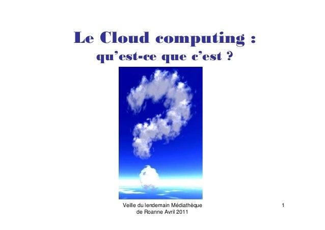 Veille du lendemain Médiathèque de Roanne Avril 2011 1 Le Cloud computing : qu'est-ce que c'est ?