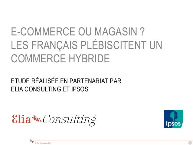 © Elia Consulting 2015 E-COMMERCE OU MAGASIN ? LES FRANÇAIS PLÉBISCITENT UN COMMERCE HYBRIDE ETUDE RÉALISÉE EN PARTENARIAT...