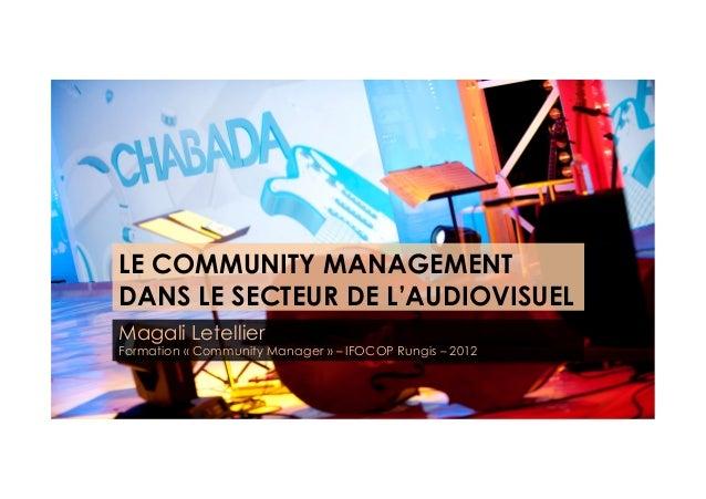 LE COMMUNITY MANAGEMENTDANS LE SECTEUR DE L'AUDIOVISUELMagali LetellierFormation «Community Manager» – IFOCOP Rungis – 2...