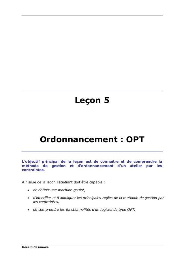 Gérard Casanova Leçon 5 Ordonnancement : OPT L'objectif principal de la leçon est de connaître et de comprendre la méthode...