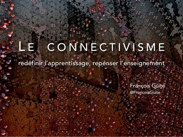 L E C O N N E C T I V I S M E redéfinir l'apprentissage, repenser l'enseignement François Guité @FrancoisGuite