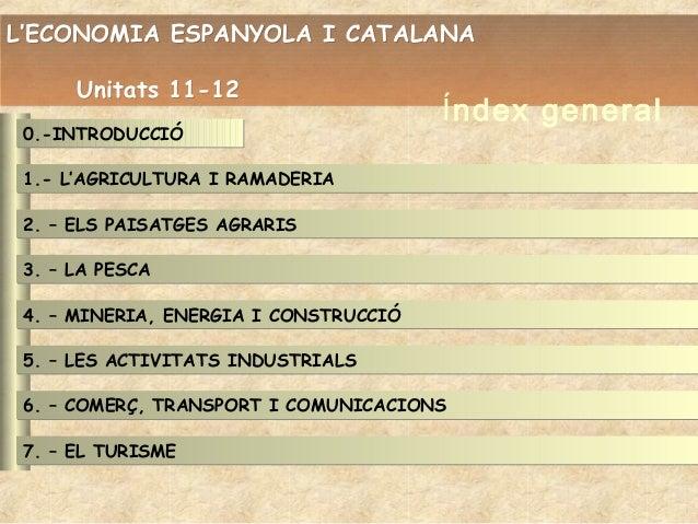 L'ECONOMIA ESPANYOLA I CATALANA Unitats 11-12 0.-INTRODUCCIÓ  Índex general  1.- L'AGRICULTURA I RAMADERIA 2. – ELS PAISAT...