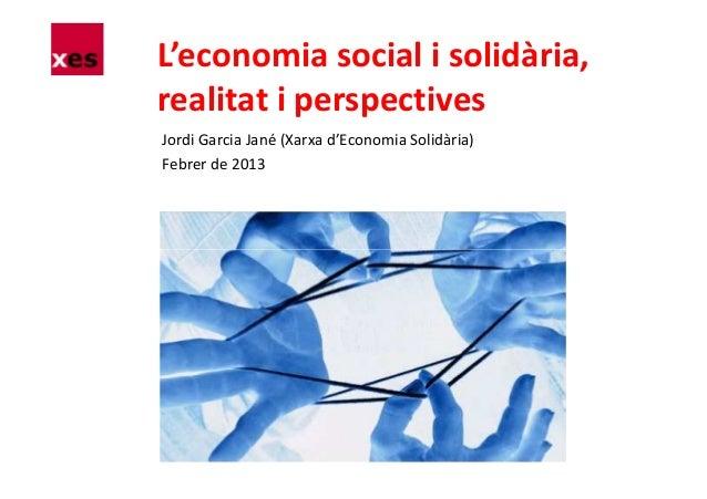 L'economia social i solidària,realitat i perspectivesJordi Garcia Jané (Xarxa d'Economia Solidària)Febrer de 2013