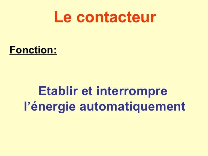 Le contacteurFonction:     Etablir et interrompre  l'énergie automatiquement