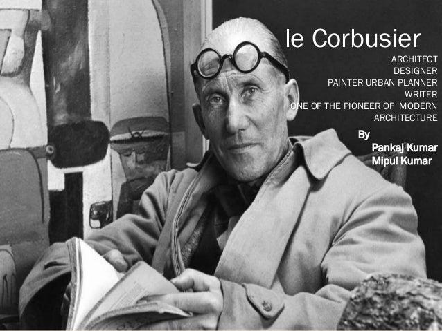 le Corbusier ARCHITECT DESIGNER PAINTER URBAN PLANNER WRITER ONE OF THE PIONEER OF MODERN ARCHITECTURE  By Pankaj Kumar Mi...