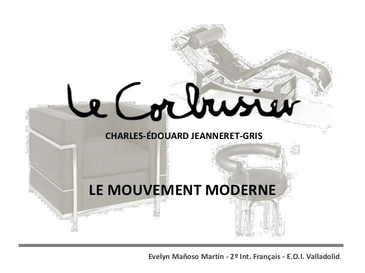 CHARLES-ÉDOUARD JEANNERET-GRISLE MOUVEMENT MODERNE         Evelyn Mañoso Martín - 2º Int. Français - E.O.I. Valladolid