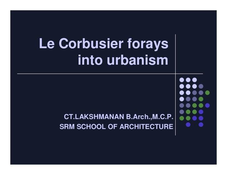 Le Corbusier forays     into urbanism    CT.LAKSHMANAN B.Arch.,M.C.P.   SRM SCHOOL OF ARCHITECTURE