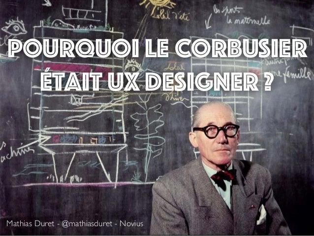 Pourquoi Le Corbusier était UX designer ? Mathias Duret - @mathiasduret - Novius