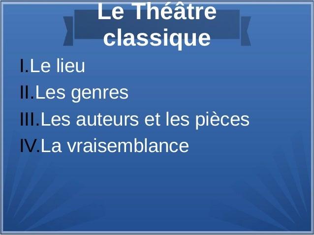 Le Théâtre classique I.Le lieu II.Les genres III.Les auteurs et les pièces IV.La vraisemblance