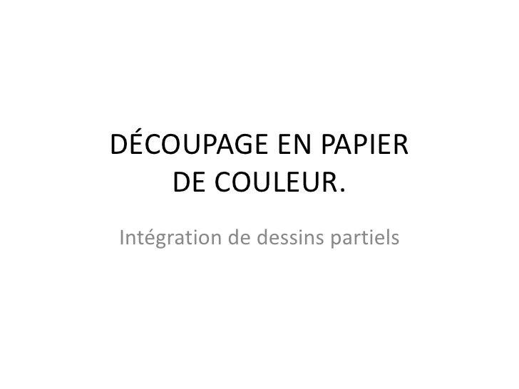 DÉCOUPAGE EN PAPIERDE COULEUR.<br />Intégration de dessinspartiels<br />