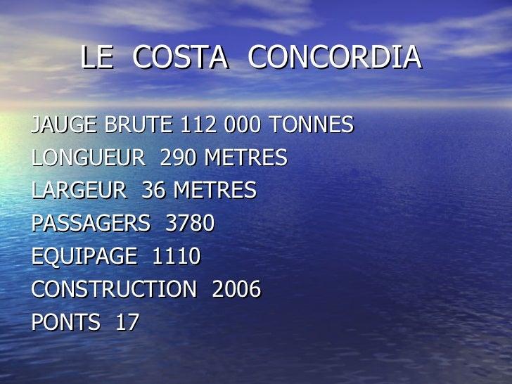 LE COSTA CONCORDIAJAUGE BRUTE 112 000 TONNESLONGUEUR 290 METRESLARGEUR 36 METRESPASSAGERS 3780EQUIPAGE 1110CONSTRUCTION 20...