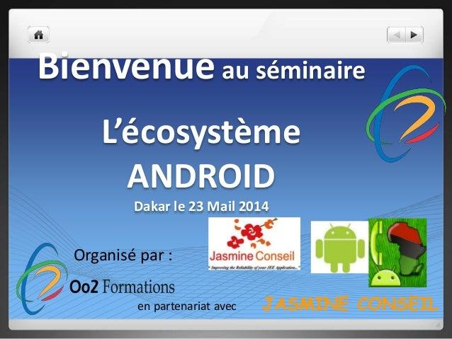 Bienvenueau séminaire L'écosystème ANDROID Dakar le 23 Mail 2014 Organisé par : en partenariat avec JASMINE CONSEIL
