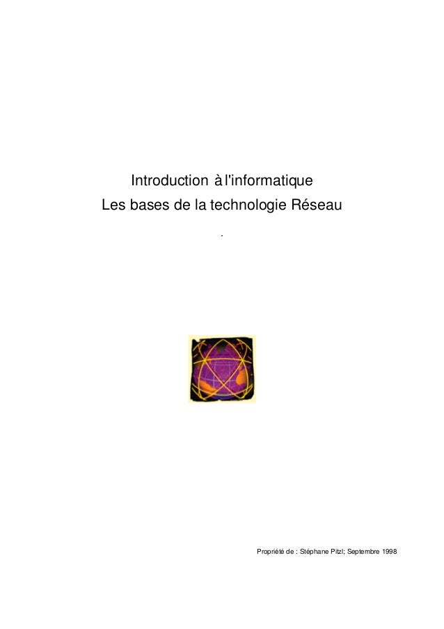 Introduction à l'informatique Les bases de la technologie Réseau Propriété de : Stéphane Pitzl; Septembre 1998