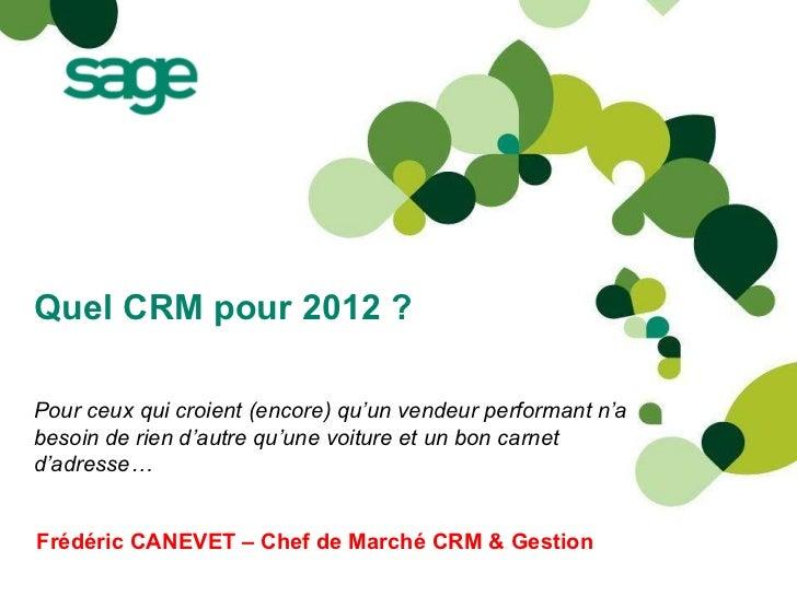 Quel CRM pour 2012 ? Frédéric CANEVET – Chef de Marché CRM & Gestion Pour ceux qui croient (encore) qu'un vendeur performa...