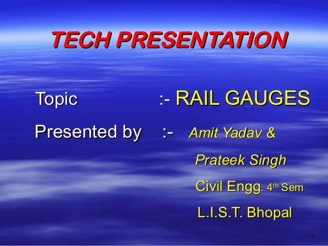 TECH PRESENTATION Topic  :- RAIL GAUGES  Presented by  :-  Amit Yadav & Prateek Singh Civil Engg. 4th Sem L.I.S.T. Bhopal ...