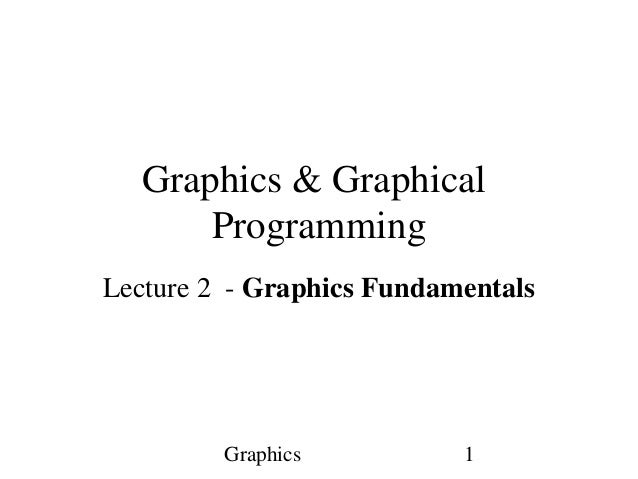 Graphics 1 Graphics & Graphical Programming Lecture 2 - Graphics Fundamentals