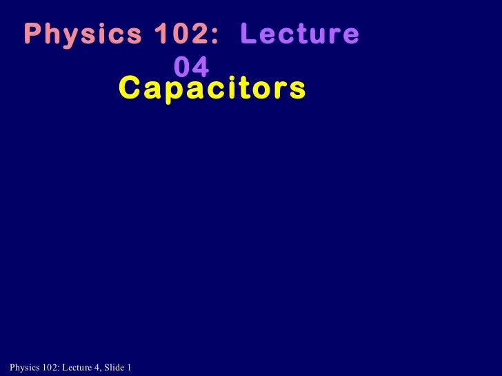 Capacitors Physics 102:   Lecture 04