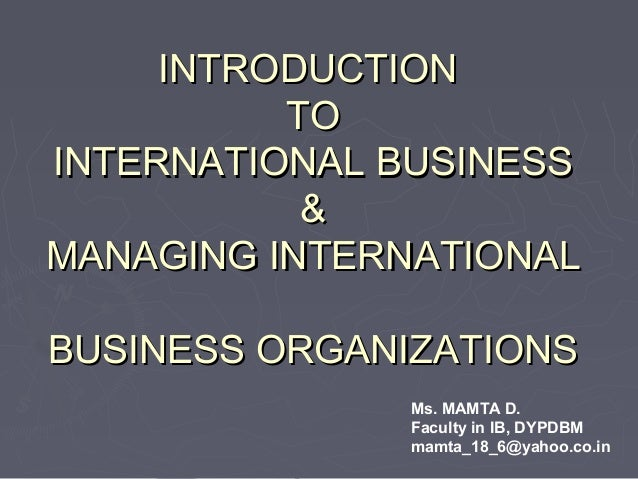 INTRODUCTIONINTRODUCTION TOTO INTERNATIONAL BUSINESSINTERNATIONAL BUSINESS && MANAGING INTERNATIONALMANAGING INTERNATIONAL...