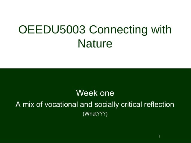 1 OEEDU5003 Connecting with Nature Week one A mix of vocational and socially critical reflection (What???)