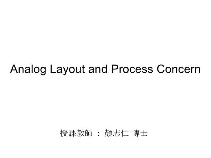Analog Layout and Process Concern 授課教師  :  顏志仁 博士