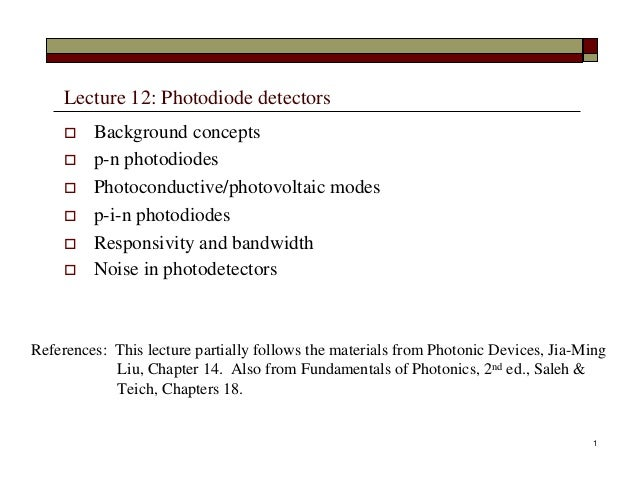 Lecture 12: Photodiode detectors  Background concepts  p-n photodiodes  Photoconductive/photovoltaic modes  p-i-n phot...