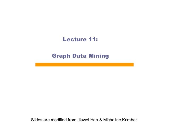 Lecture 11: Graph Data Mining  Slides are modified from Jiawei Han & Micheline Kamber