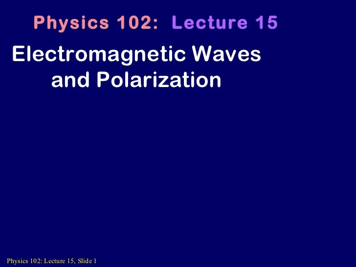 Electromagnetic Waves and Polarization Physics 102:  Lecture 15