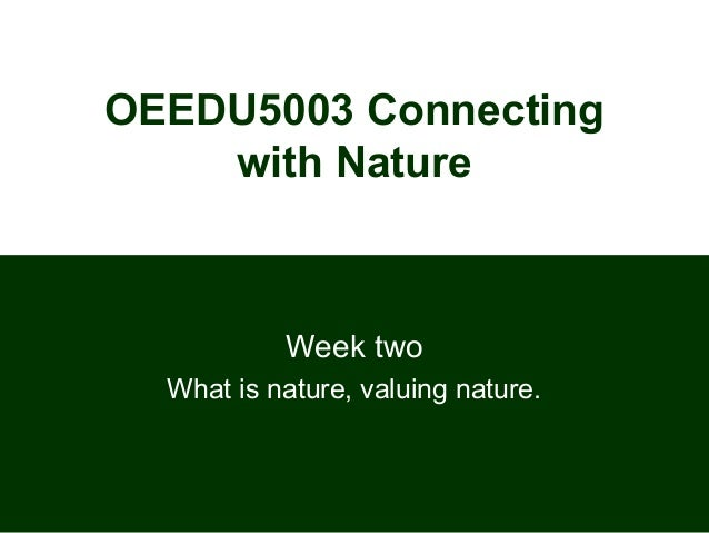 OEEDU5003 Connecting with Nature Week two What is nature, valuing nature.