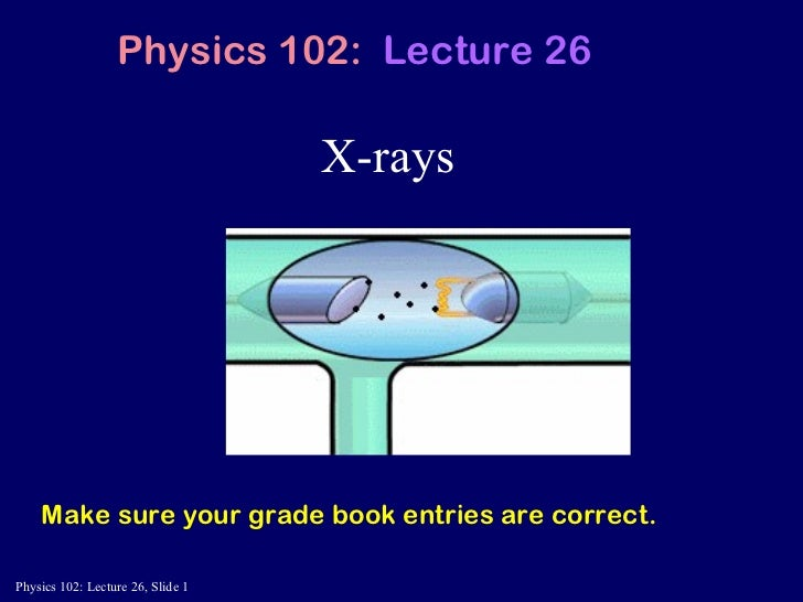 X-rays Physics 102:  Lecture 26 Make sure your grade book entries are correct.