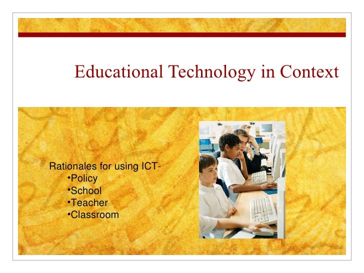 Educational Technology in Context <ul><li>Rationales for using ICT-  </li></ul><ul><ul><li>Policy </li></ul></ul><ul><ul><...