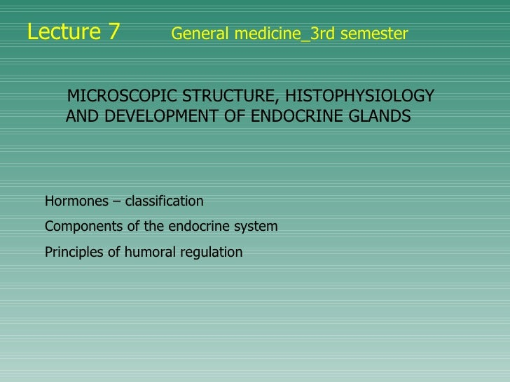 Lecture 7   General medicine_3rd semester MICROSCOPIC STRUCTURE, HISTOPHYSIOLOGY AND DEVELOPMENT OF ENDOCRINE GLANDS   Hor...