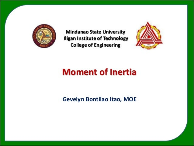 Mindanao State UniversityIligan Institute of Technology    College of EngineeringMoment of Inertia    a ForceGevelyn Bonti...