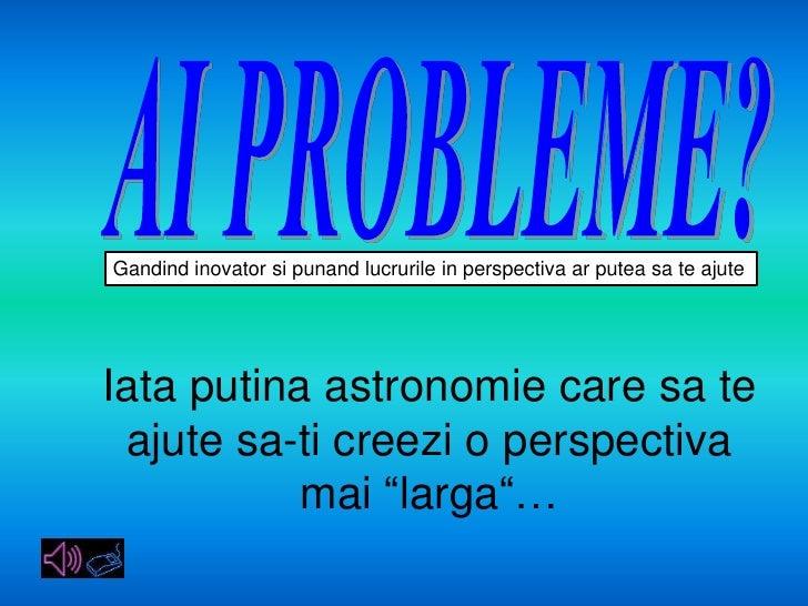 AI PROBLEME?<br />Gandindinovatorsipunandlucrurile in perspectivaarputeasateajute<br />Iataputinaastronomie care sateajute...