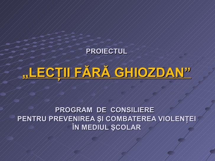"""PROIECTUL  """" LECŢII FĂRĂ GHIOZDAN """" PROGRAM  DE  CONSILIERE  PENTRU PREVENIREA ŞI COMBATEREA VIOLENŢEI ÎN MEDIUL ŞCOLAR"""