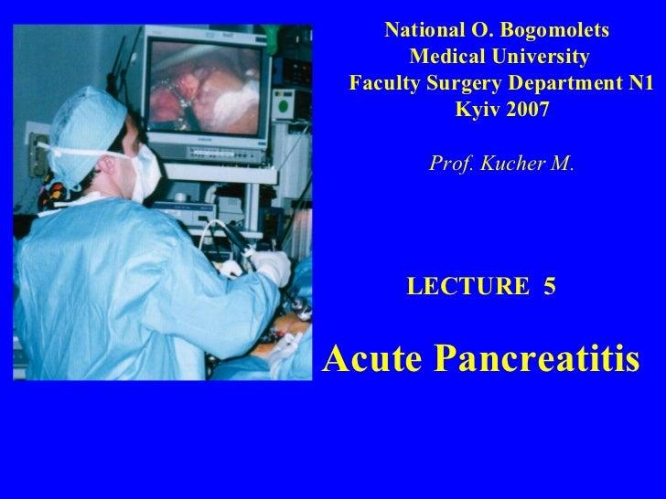 LECTURE  5 Acute Pancreatitis National O. Bogomolets  Medical University  Faculty Surgery Department N1 Kyiv 2007 Prof. Ku...