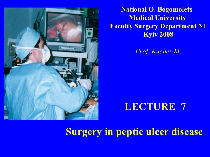 LECTURE  7 Surgery in peptic ulcer disease National O. Bogomolets  Medical University  Faculty Surgery Department N1 Kyiv ...